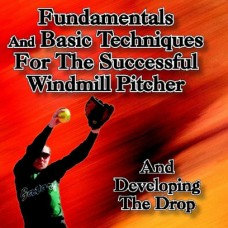 Fundamentals and Basic Techniques for the Windmill Pitcher and Developing the Drop