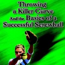 Throwing a Killer Curve and the Basics of a Successful Screwball
